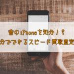 昔のiPhoneを処分!? 1分でできるスピード買取査定!